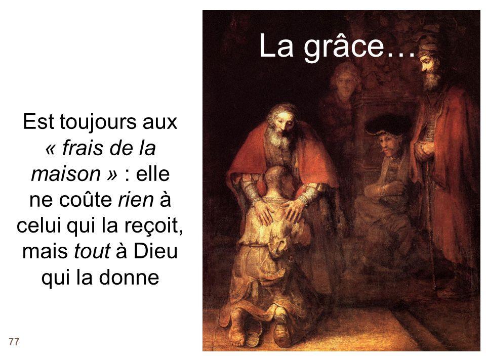 La grâce… Est toujours aux « frais de la maison » : elle ne coûte rien à celui qui la reçoit, mais tout à Dieu qui la donne.