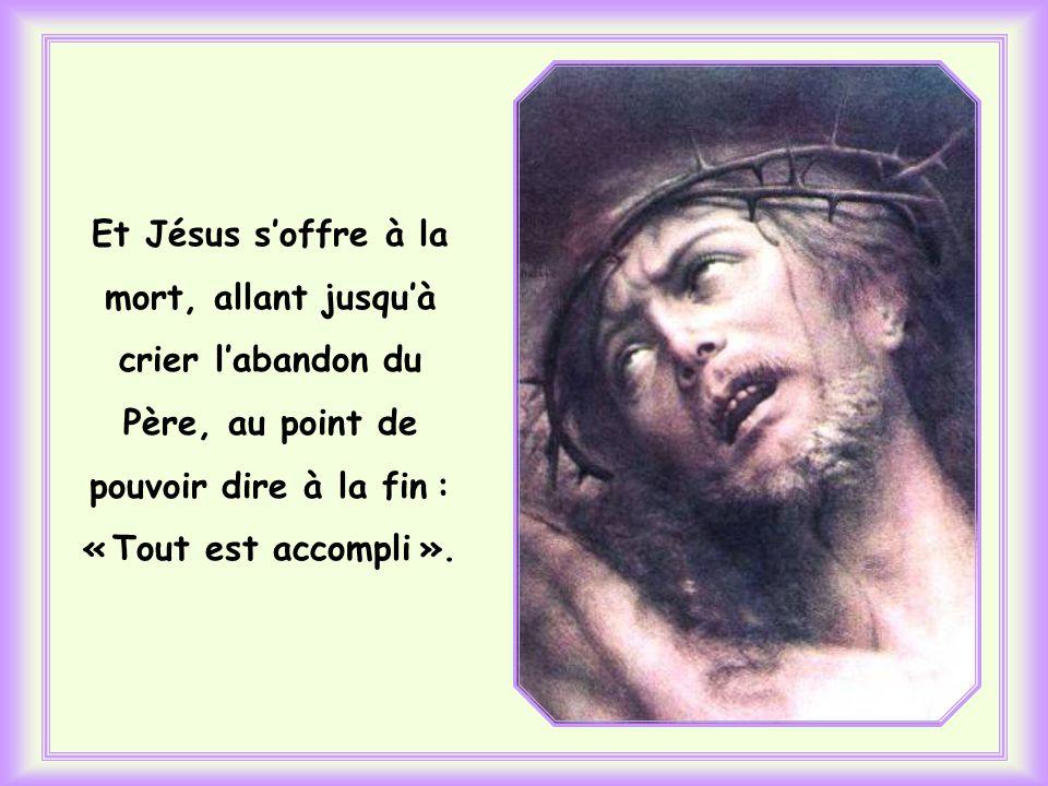 Et Jésus s'offre à la mort, allant jusqu'à crier l'abandon du Père, au point de pouvoir dire à la fin : « Tout est accompli ».