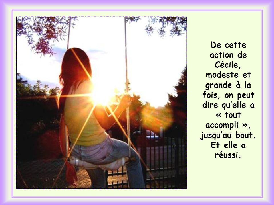 De cette action de Cécile, modeste et grande à la fois, on peut dire qu'elle a « tout accompli », jusqu'au bout.