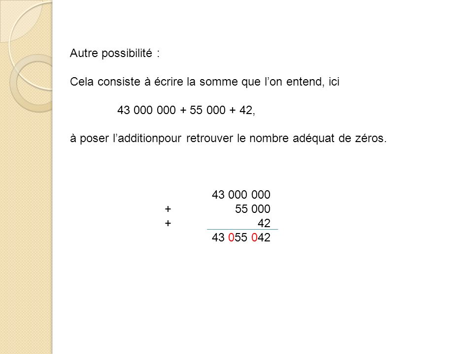 Autre possibilité : Cela consiste à écrire la somme que l'on entend, ici. 43 000 000 + 55 000 + 42,
