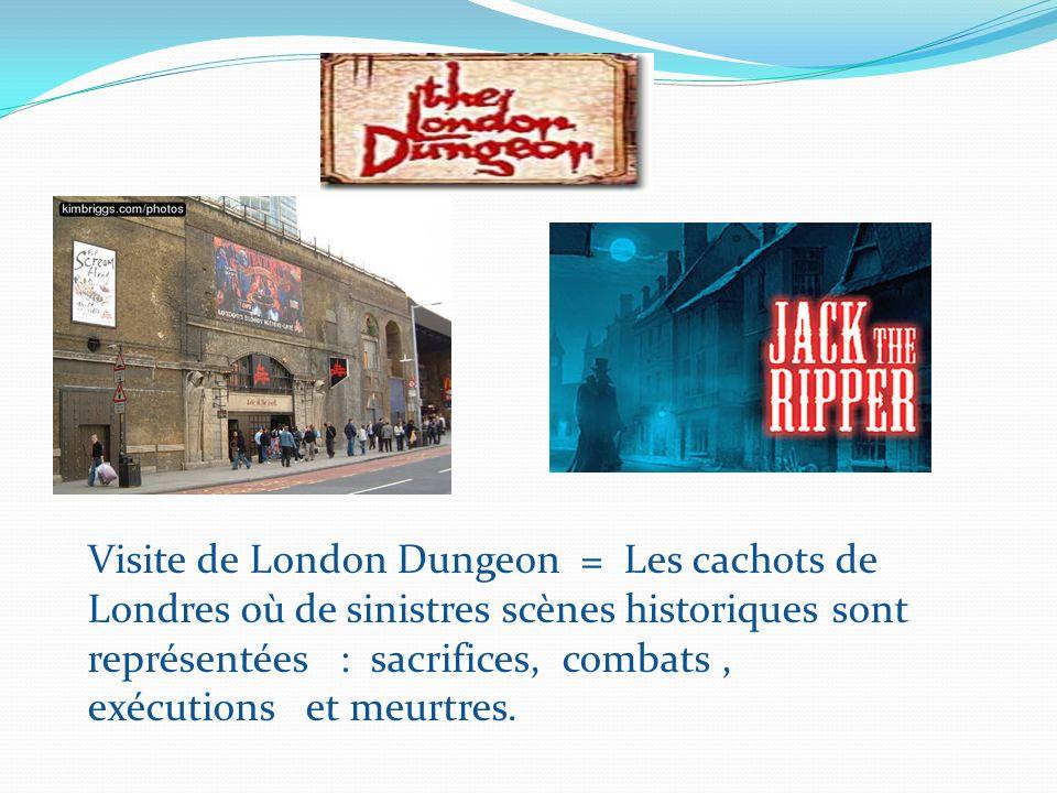 Visite de London Dungeon = Les cachots de Londres où de sinistres scènes historiques sont représentées : sacrifices, combats , exécutions et meurtres.
