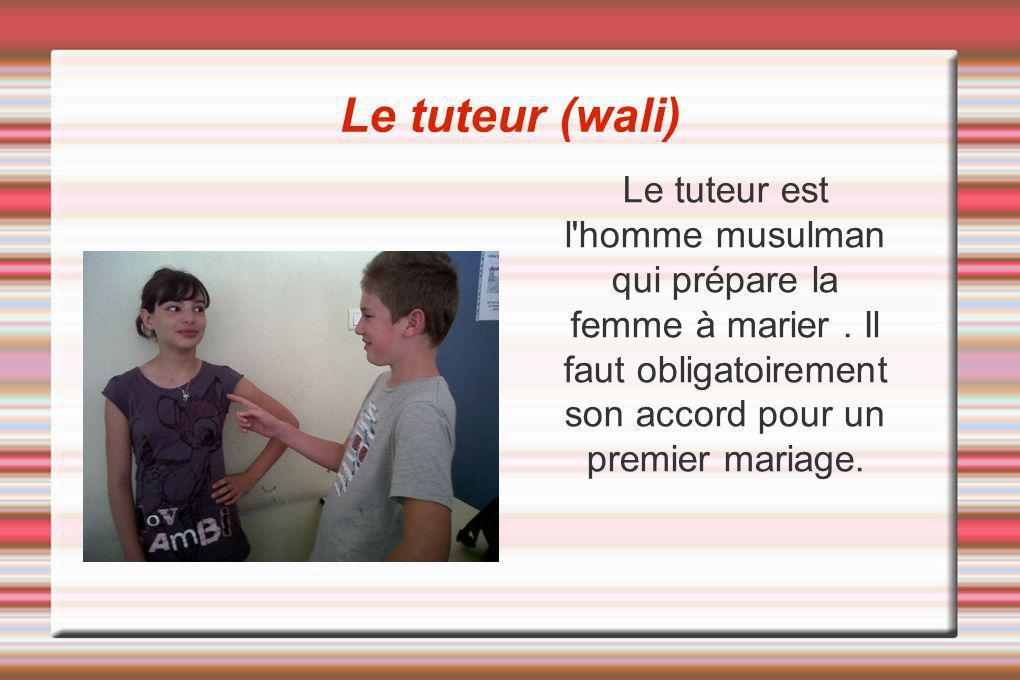 Le tuteur (wali) Le tuteur est l homme musulman qui prépare la femme à marier .