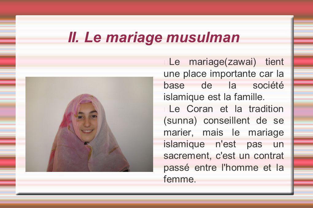 II. Le mariage musulman Le mariage(zawai) tient une place importante car la base de la société islamique est la famille.