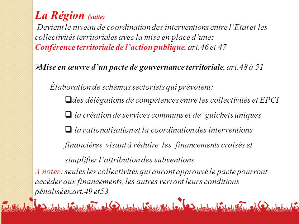 La Région (suite) Devient le niveau de coordination des interventions entre l'Etat et les collectivités territoriales avec la mise en place d'une: