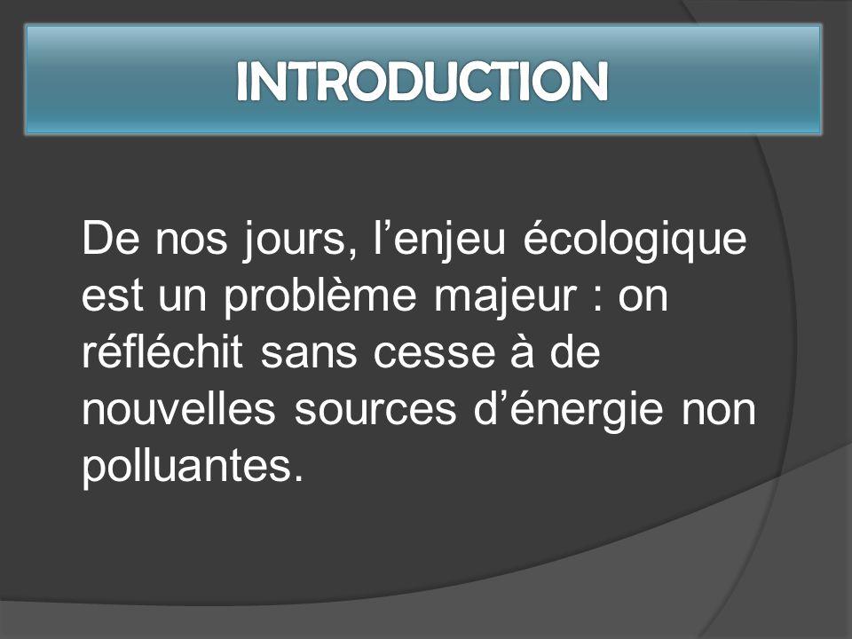 INTRODUCTION De nos jours, l'enjeu écologique est un problème majeur : on réfléchit sans cesse à de nouvelles sources d'énergie non polluantes.