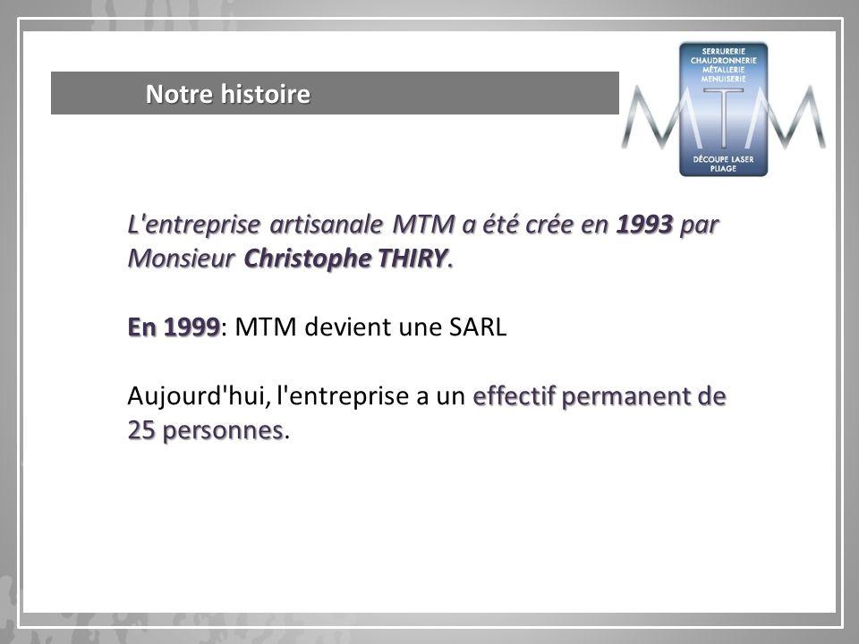 Notre histoire L entreprise artisanale MTM a été crée en 1993 par Monsieur Christophe THIRY. En 1999: MTM devient une SARL.