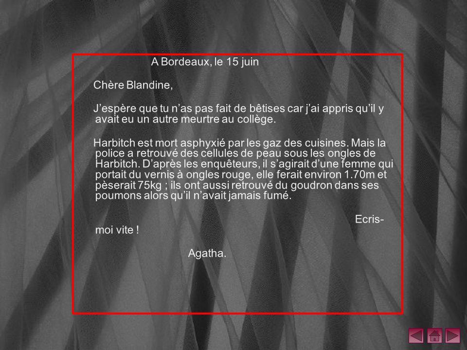A Bordeaux, le 15 juin Chère Blandine, J'espère que tu n'as pas fait de bêtises car j'ai appris qu'il y avait eu un autre meurtre au collège.