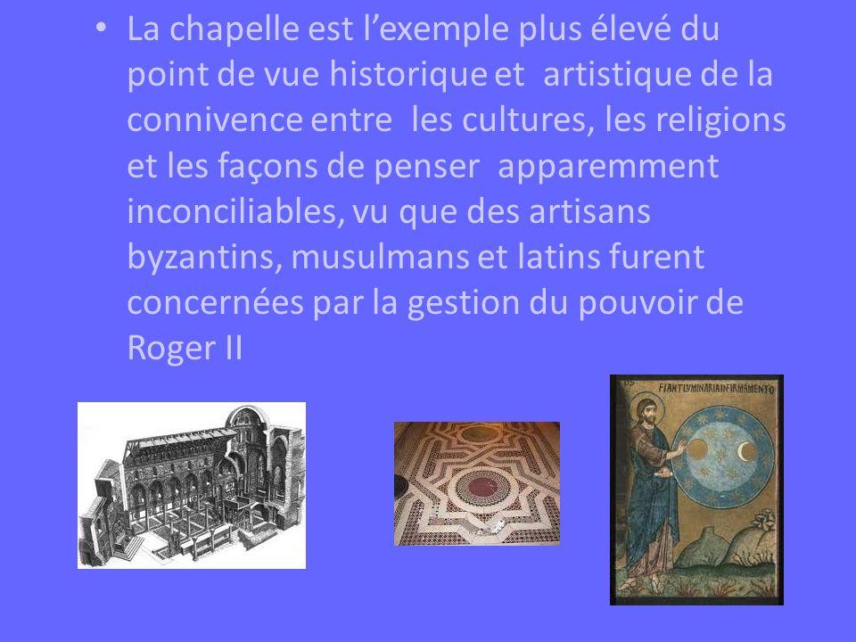 La chapelle est l'exemple plus élevé du point de vue historique et artistique de la connivence entre les cultures, les religions et les façons de penser apparemment inconciliables, vu que des artisans byzantins, musulmans et latins furent concernées par la gestion du pouvoir de Roger II