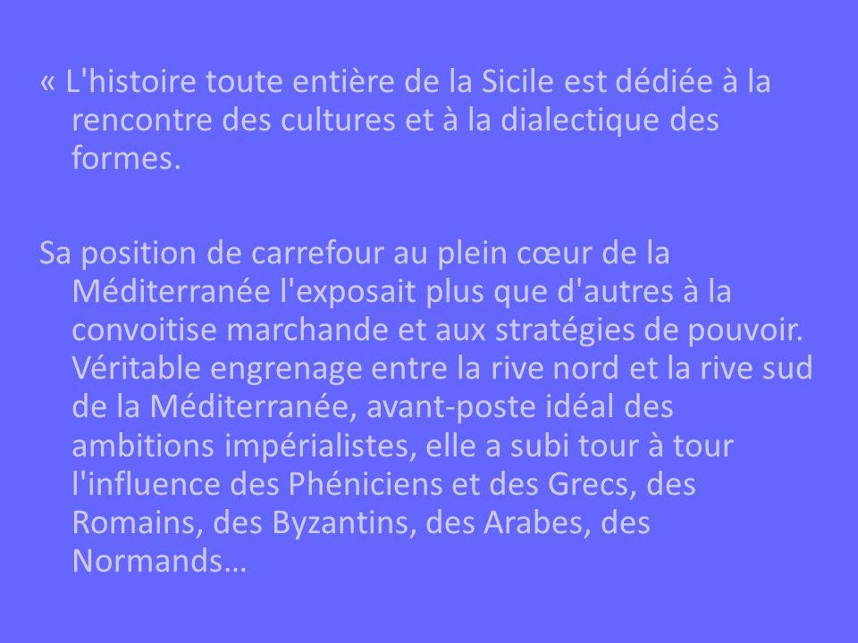 « L histoire toute entière de la Sicile est dédiée à la rencontre des cultures et à la dialectique des formes.