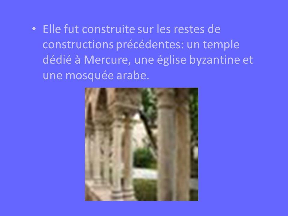 Elle fut construite sur les restes de constructions précédentes: un temple dédié à Mercure, une église byzantine et une mosquée arabe.