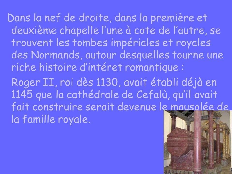 Dans la nef de droite, dans la première et deuxième chapelle l'une à cote de l'autre, se trouvent les tombes impériales et royales des Normands, autour desquelles tourne une riche histoire d'intéret romantique : Roger II, roi dès 1130, avait établi déjà en 1145 que la cathédrale de Cefalù, qu'il avait fait construire serait devenue le mausolée de la famille royale.