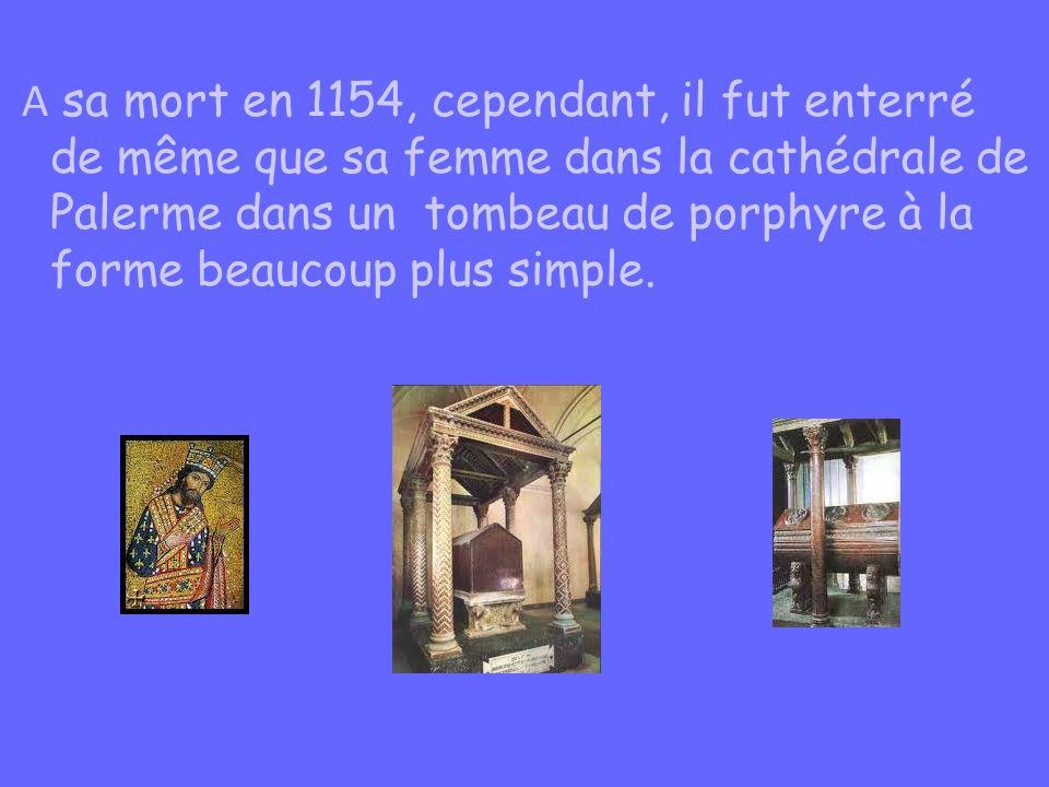 A sa mort en 1154, cependant, il fut enterré de même que sa femme dans la cathédrale de Palerme dans un tombeau de porphyre à la forme beaucoup plus simple.