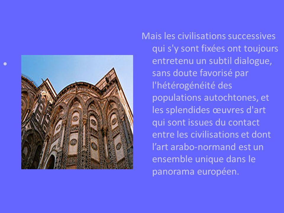 Mais les civilisations successives qui s y sont fixées ont toujours entretenu un subtil dialogue, sans doute favorisé par l hétérogénéité des populations autochtones, et les splendides œuvres d art qui sont issues du contact entre les civilisations et dont l'art arabo-normand est un ensemble unique dans le panorama européen.