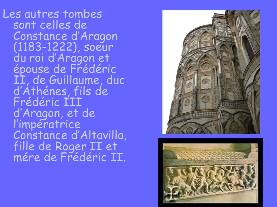 Les autres tombes sont celles de Constance d'Aragon (1183-1222), soeur du roi d'Aragon et épouse de Frédéric II, de Guillaume, duc d'Athénes, fils de Frédéric III d'Aragon, et de l'impératrice Constance d'Altavilla, fille de Roger II et mére de Frédéric II.