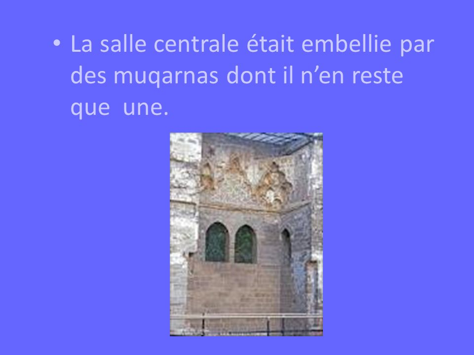 La salle centrale était embellie par des muqarnas dont il n'en reste que une.