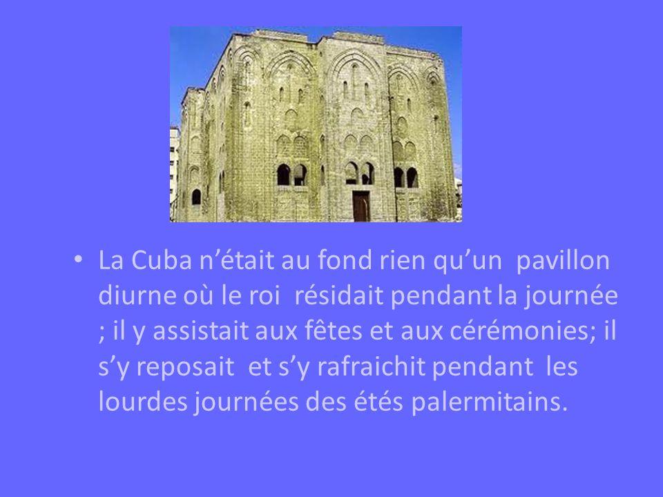 La Cuba n'était au fond rien qu'un pavillon diurne où le roi résidait pendant la journée ; il y assistait aux fêtes et aux cérémonies; il s'y reposait et s'y rafraichit pendant les lourdes journées des étés palermitains.