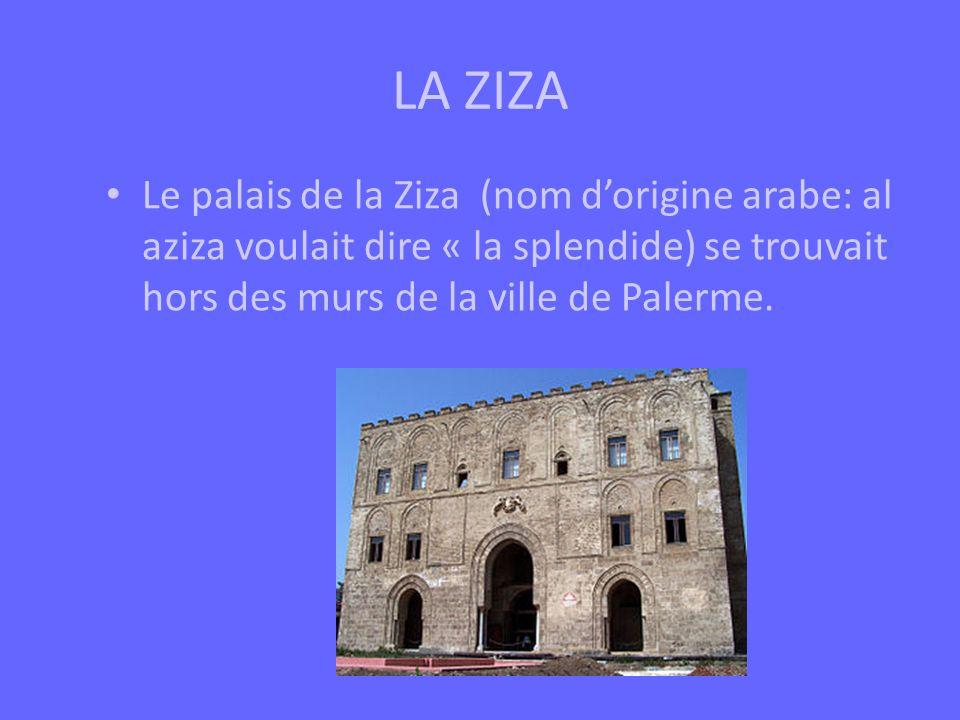 LA ZIZA Le palais de la Ziza (nom d'origine arabe: al aziza voulait dire « la splendide) se trouvait hors des murs de la ville de Palerme.