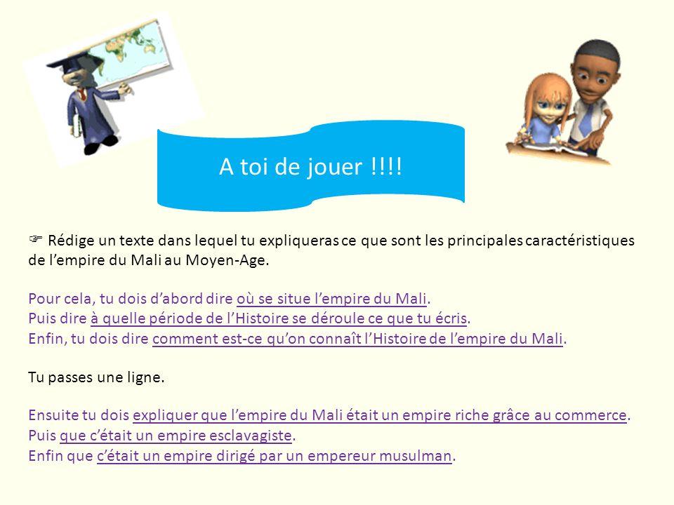 A toi de jouer !!!!  Rédige un texte dans lequel tu expliqueras ce que sont les principales caractéristiques de l'empire du Mali au Moyen-Age.