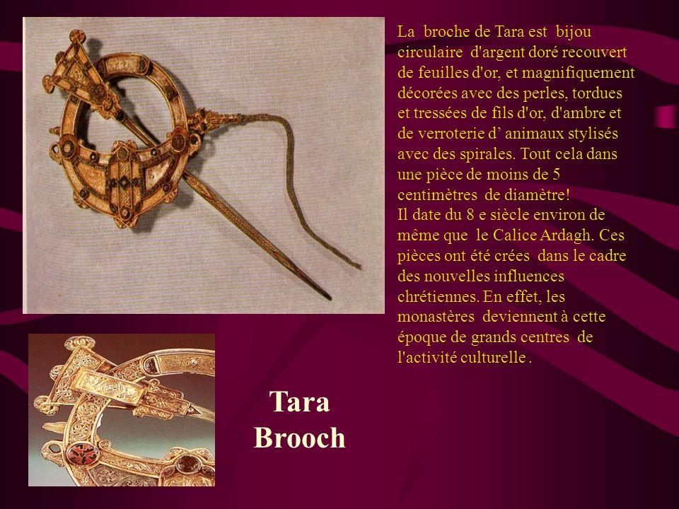 La broche de Tara est bijou circulaire d argent doré recouvert de feuilles d or, et magnifiquement décorées avec des perles, tordues et tressées de fils d or, d ambre et de verroterie d' animaux stylisés avec des spirales. Tout cela dans une pièce de moins de 5 centimètres de diamètre! Il date du 8 e siècle environ de même que le Calice Ardagh. Ces pièces ont été crées dans le cadre des nouvelles influences chrétiennes. En effet, les monastères deviennent à cette époque de grands centres de l activité culturelle .