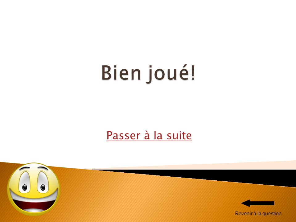 Bien joué! Passer à la suite Revenir à la question