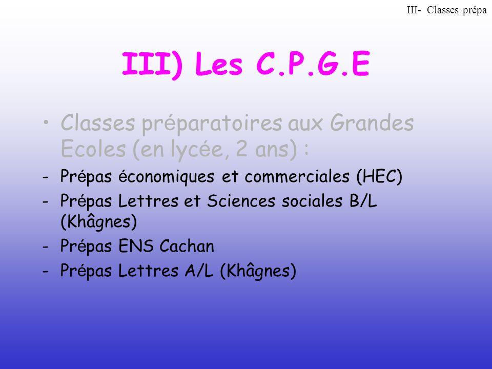 III- Classes prépa III) Les C.P.G.E. Classes préparatoires aux Grandes Ecoles (en lycée, 2 ans) :