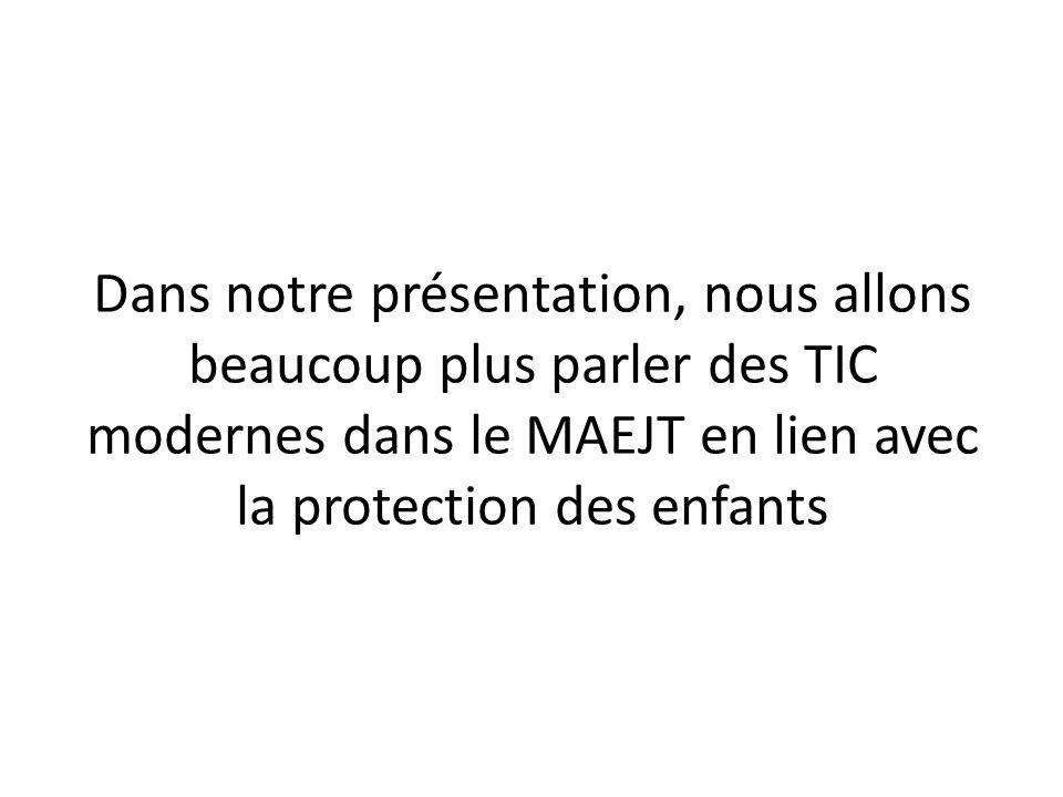 Dans notre présentation, nous allons beaucoup plus parler des TIC modernes dans le MAEJT en lien avec la protection des enfants