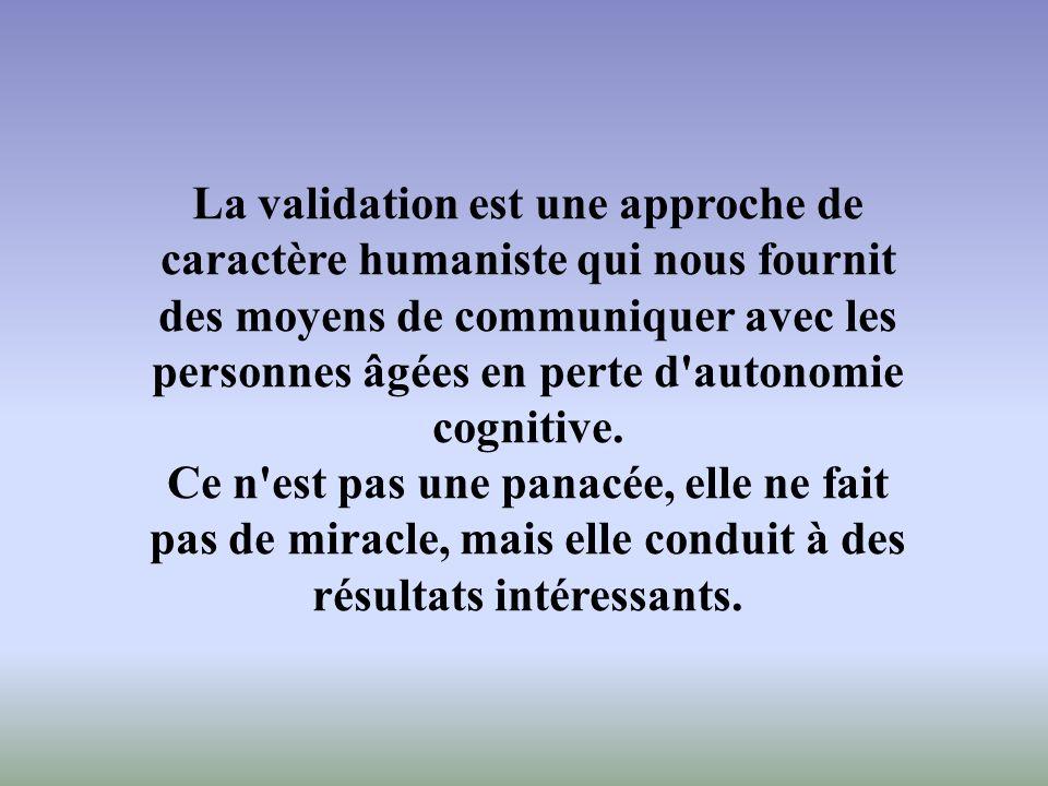 La validation est une approche de caractère humaniste qui nous fournit des moyens de communiquer avec les personnes âgées en perte d autonomie cognitive.