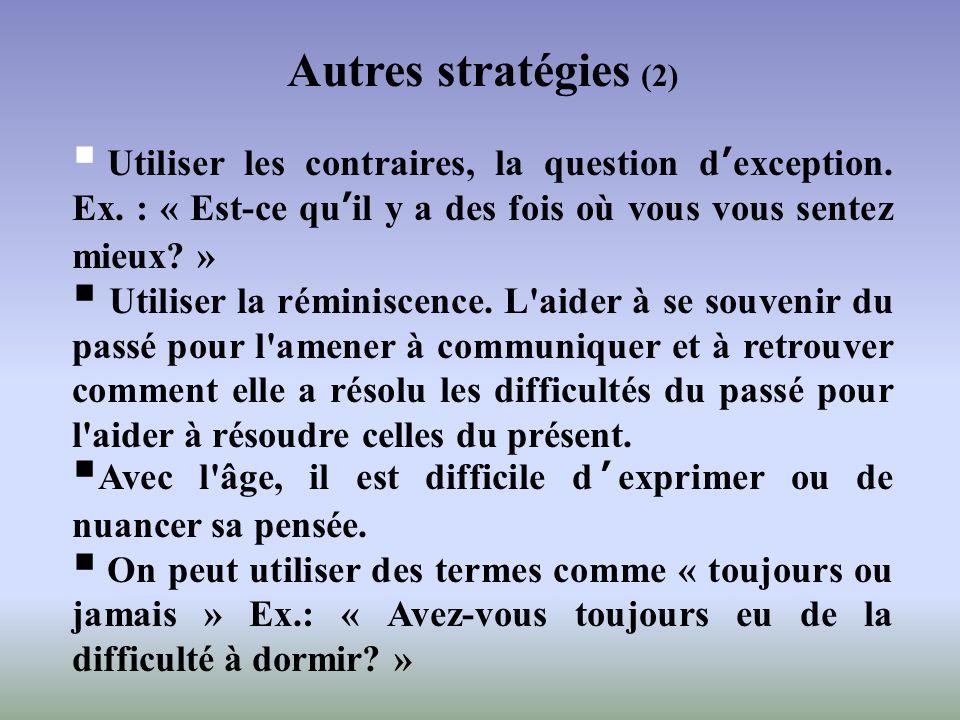 Autres stratégies (2) Utiliser les contraires, la question d'exception. Ex. : « Est-ce qu'il y a des fois où vous vous sentez mieux »