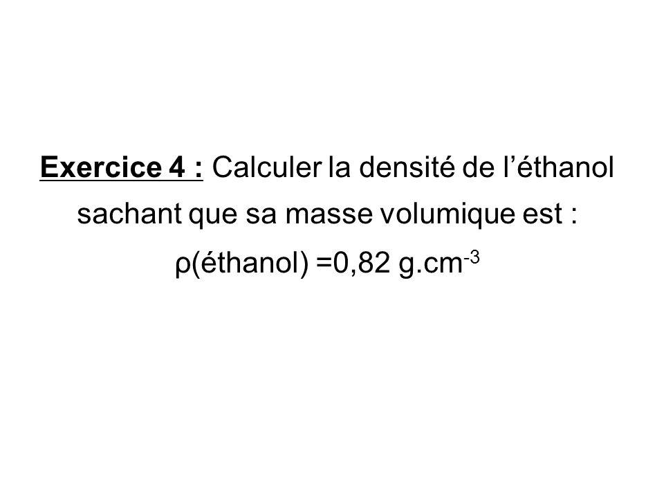 Exercice 4 : Calculer la densité de l'éthanol sachant que sa masse volumique est : ρ(éthanol) =0,82 g.cm-3