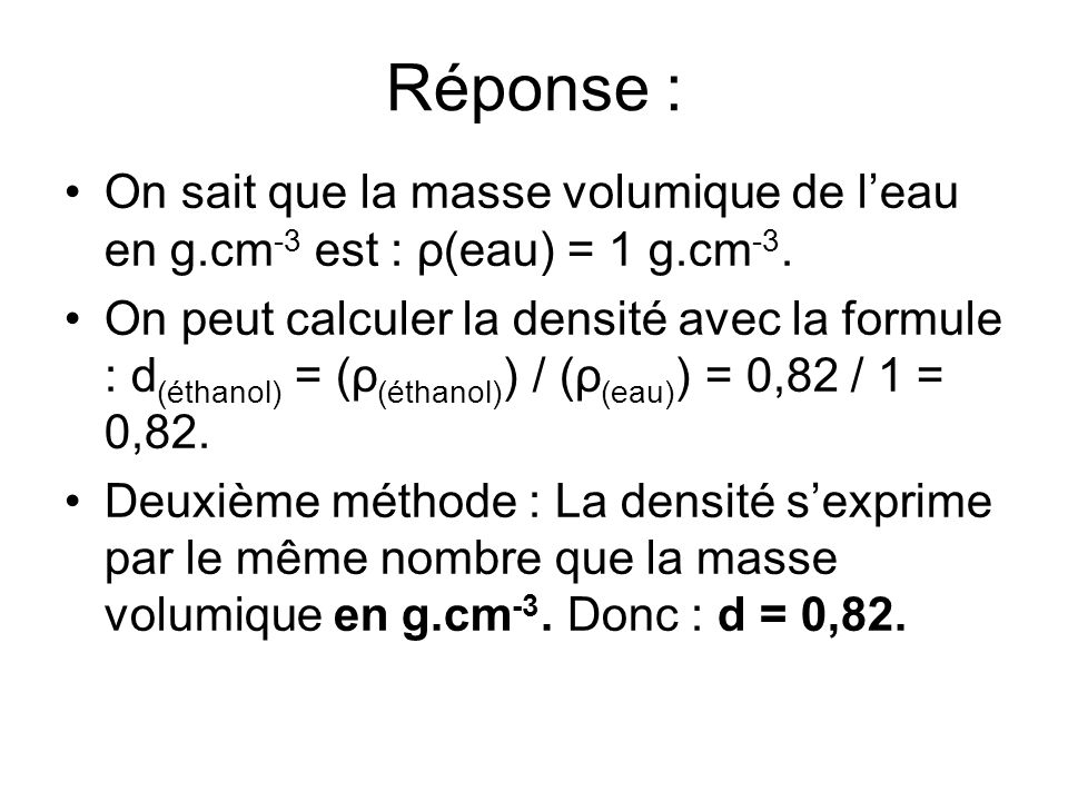 Réponse : On sait que la masse volumique de l'eau en g.cm-3 est : ρ(eau) = 1 g.cm-3.
