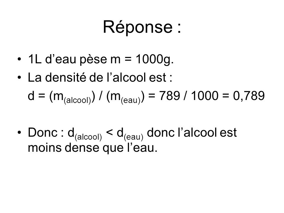 Réponse : 1L d'eau pèse m = 1000g. La densité de l'alcool est :