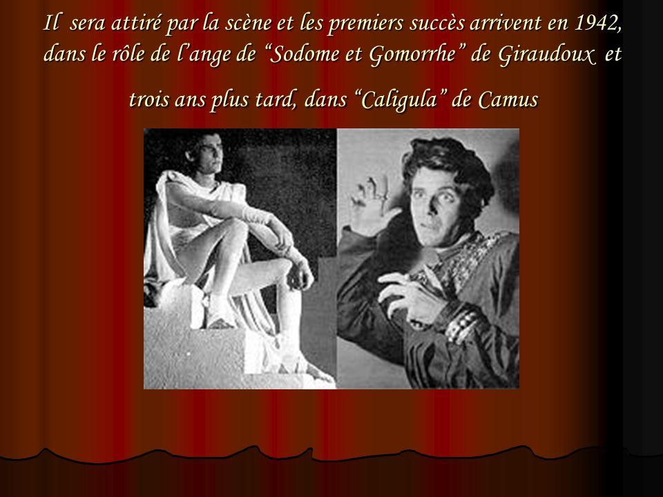 Il sera attiré par la scène et les premiers succès arrivent en 1942, dans le rôle de l'ange de Sodome et Gomorrhe de Giraudoux et trois ans plus tard, dans Caligula de Camus