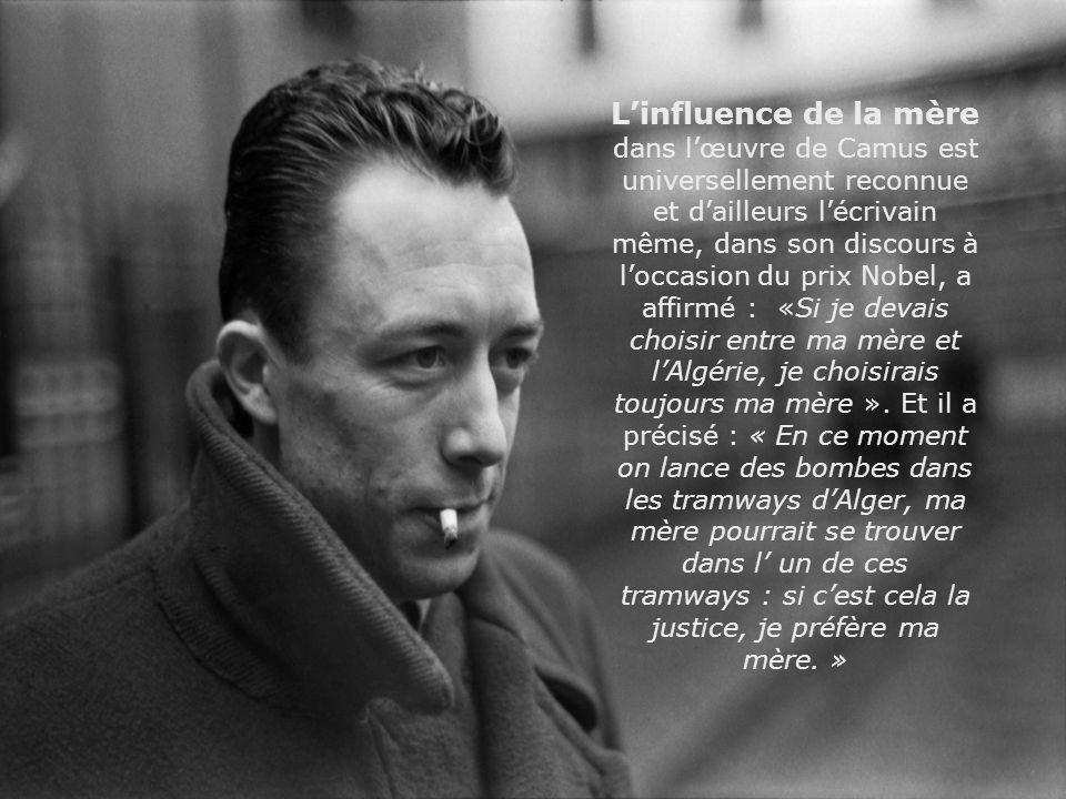 L'influence de la mère dans l'œuvre de Camus est universellement reconnue et d'ailleurs l'écrivain même, dans son discours à l'occasion du prix Nobel, a affirmé : «Si je devais choisir entre ma mère et l'Algérie, je choisirais toujours ma mère ».