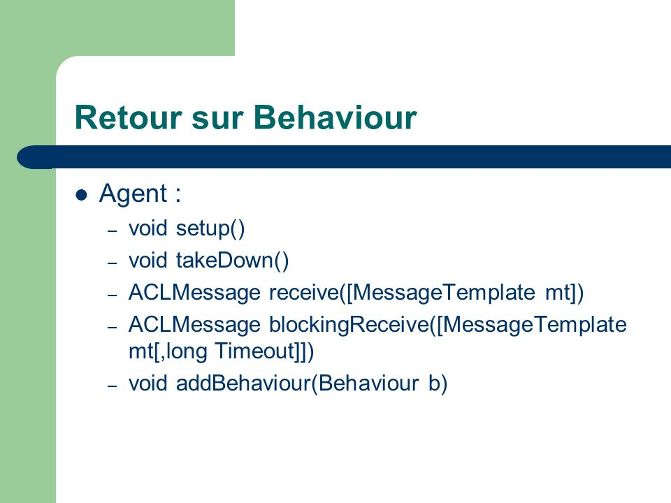 Retour sur Behaviour Agent : void setup() void takeDown()
