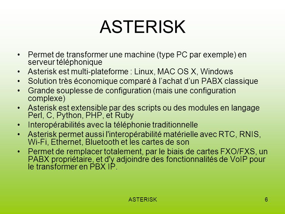 ASTERISK Permet de transformer une machine (type PC par exemple) en serveur téléphonique. Asterisk est multi-plateforme : Linux, MAC OS X, Windows.