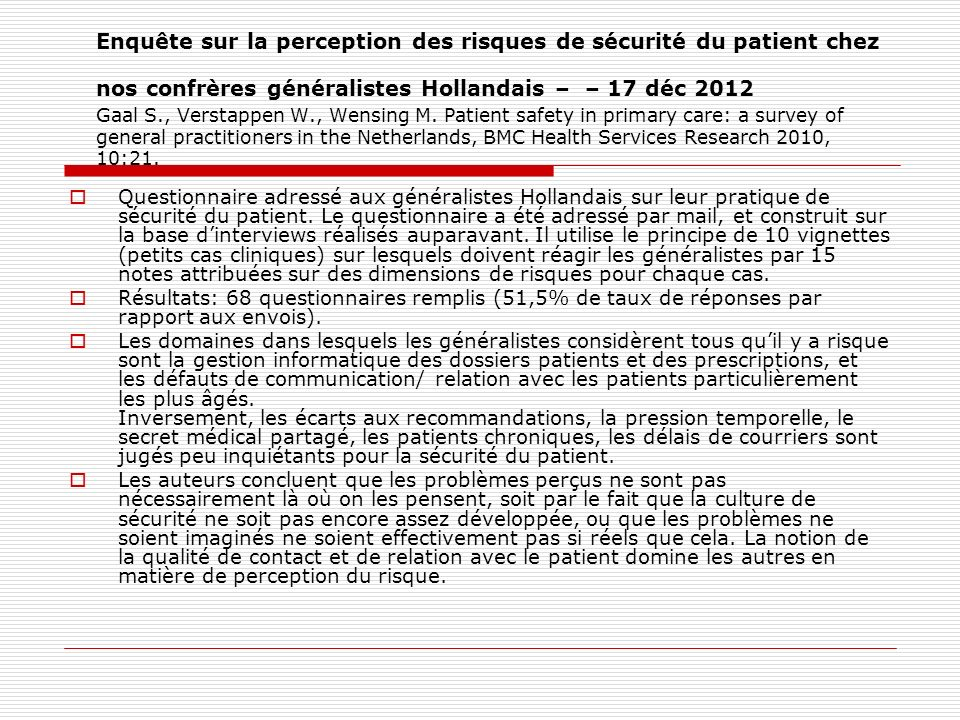 Enquête sur la perception des risques de sécurité du patient chez nos confrères généralistes Hollandais – – 17 déc 2012 Gaal S., Verstappen W., Wensing M. Patient safety in primary care: a survey of general practitioners in the Netherlands, BMC Health Services Research 2010, 10:21.
