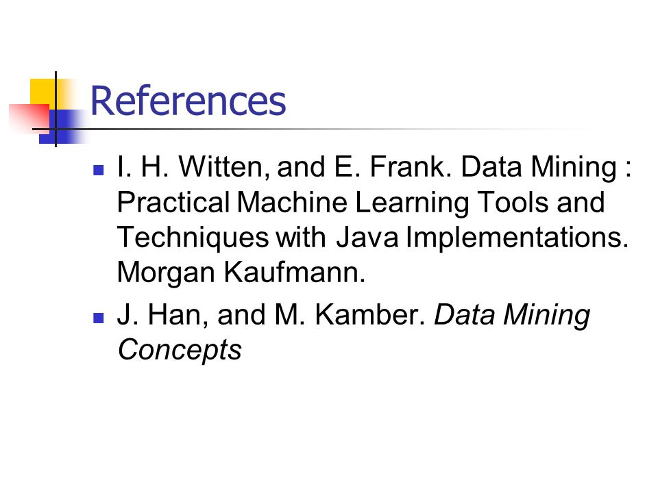 References I. H. Witten, and E. Frank. Data Mining : Practical Machine Learning Tools and Techniques with Java Implementations. Morgan Kaufmann.