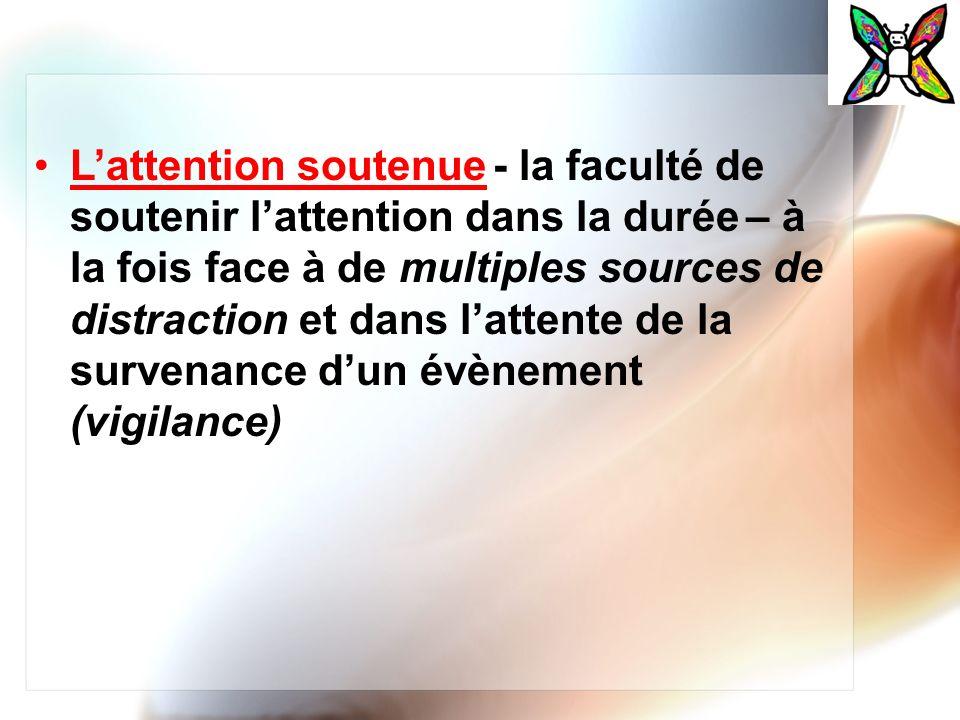 L'attention soutenue - la faculté de soutenir l'attention dans la durée – à la fois face à de multiples sources de distraction et dans l'attente de la survenance d'un évènement (vigilance)