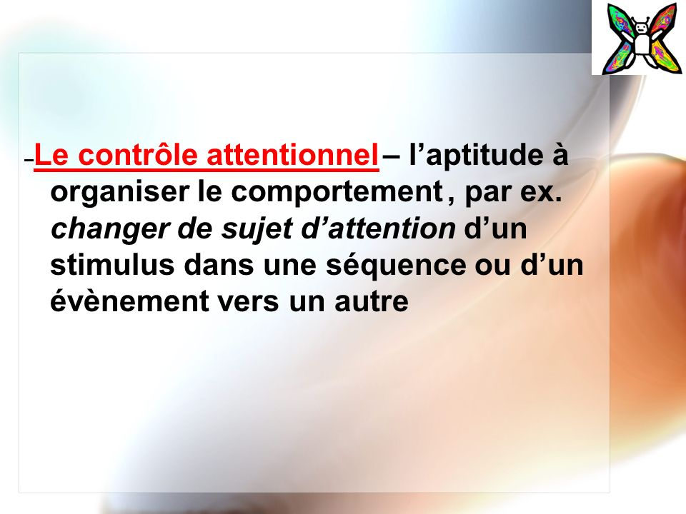 –Le contrôle attentionnel – l'aptitude à organiser le comportement , par ex.