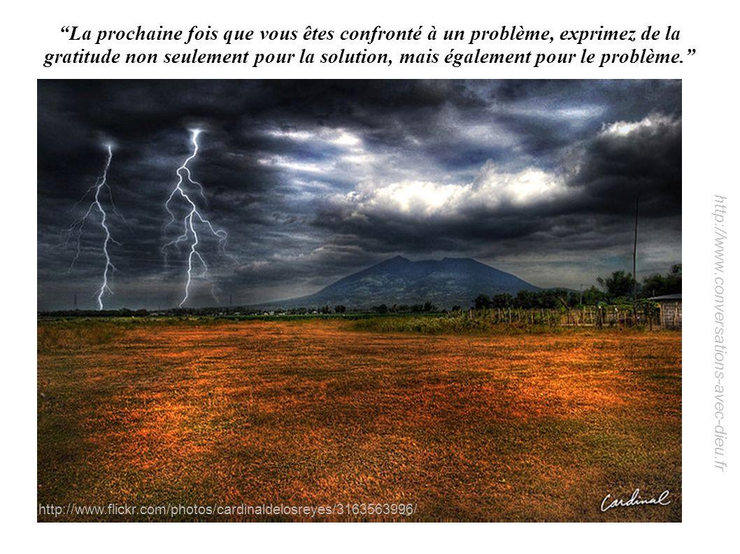 La prochaine fois que vous êtes confronté à un problème, exprimez de la gratitude non seulement pour la solution, mais également pour le problème.