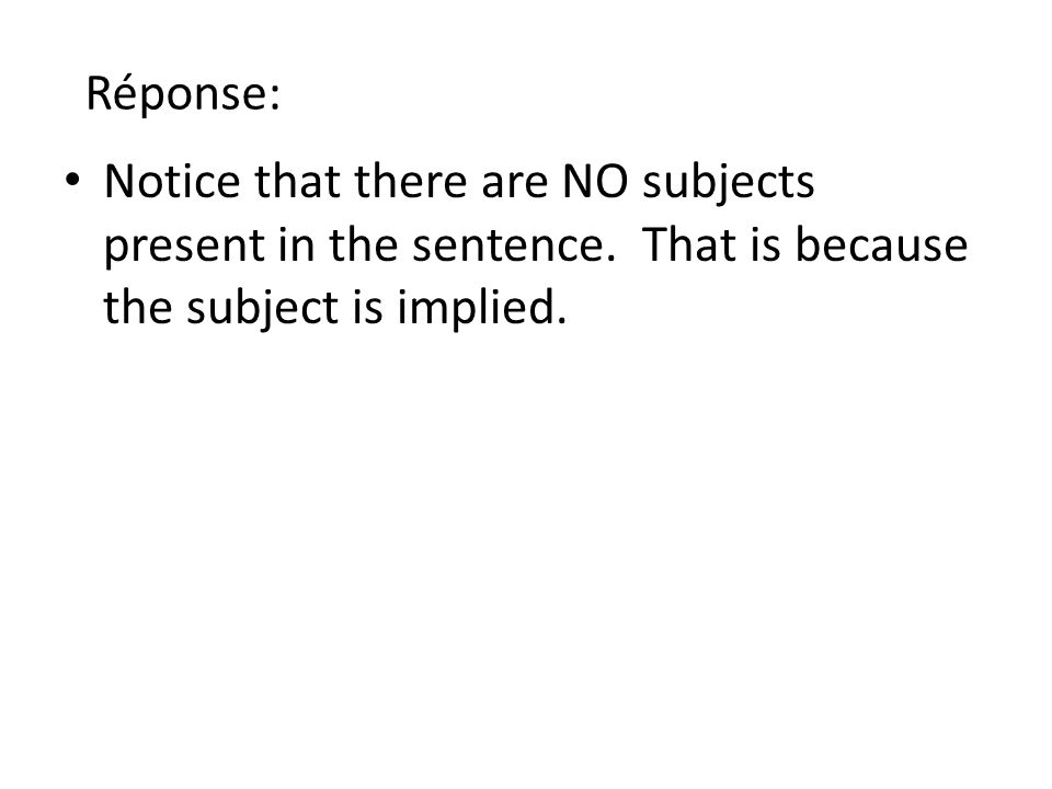 Réponse: Notice that there are NO subjects present in the sentence.