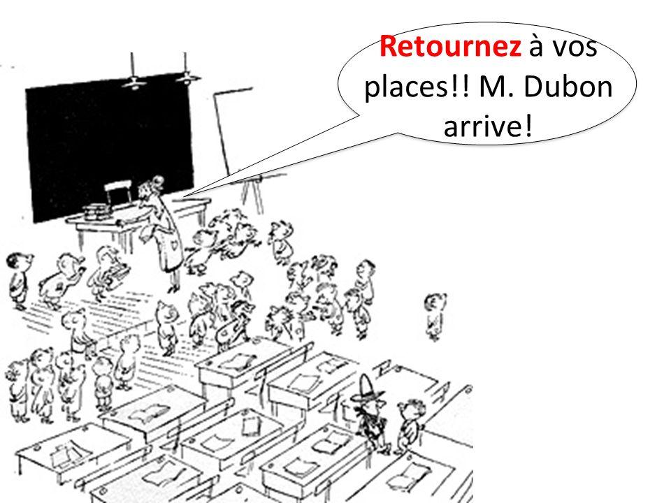 Retournez à vos places!! M. Dubon arrive!