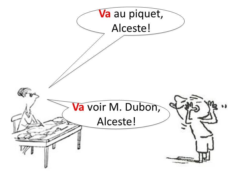 Va au piquet, Alceste! Va voir M. Dubon, Alceste!