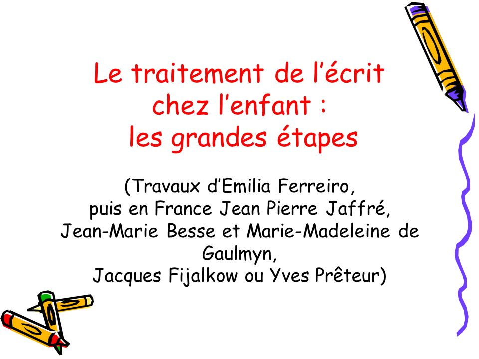 Le traitement de l'écrit chez l'enfant : les grandes étapes (Travaux d'Emilia Ferreiro, puis en France Jean Pierre Jaffré, Jean-Marie Besse et Marie-Madeleine de Gaulmyn, Jacques Fijalkow ou Yves Prêteur)