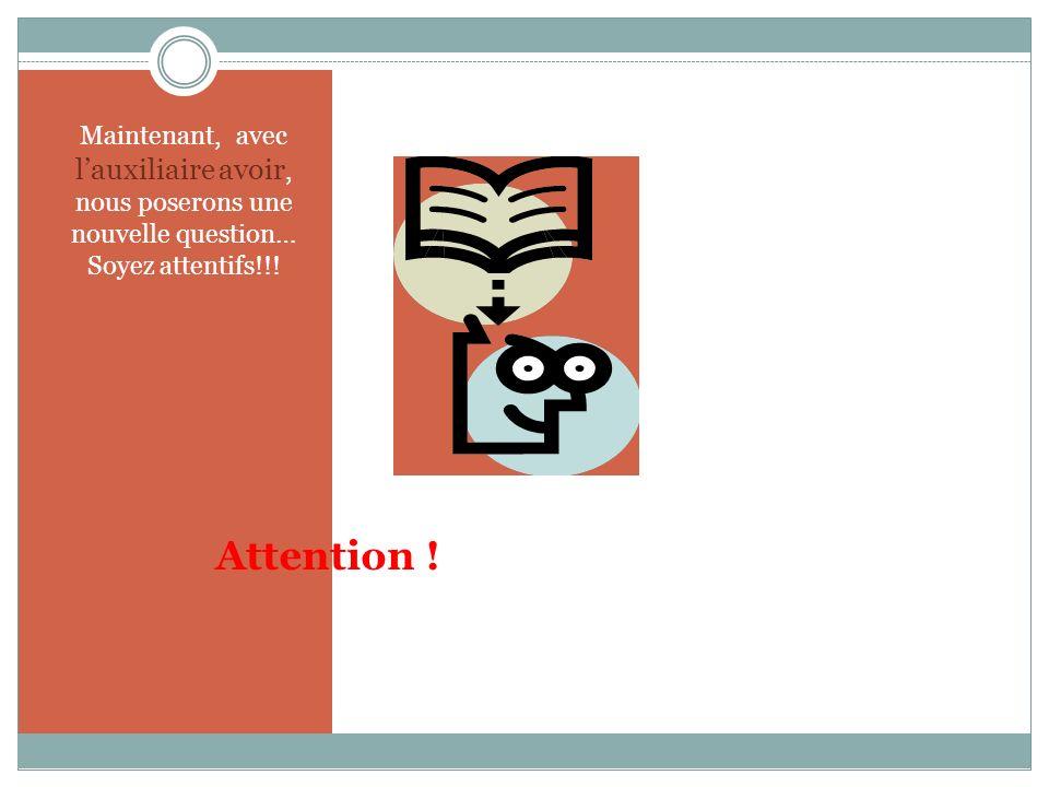 Maintenant, avec l'auxiliaire avoir, nous poserons une nouvelle question… Soyez attentifs!!!