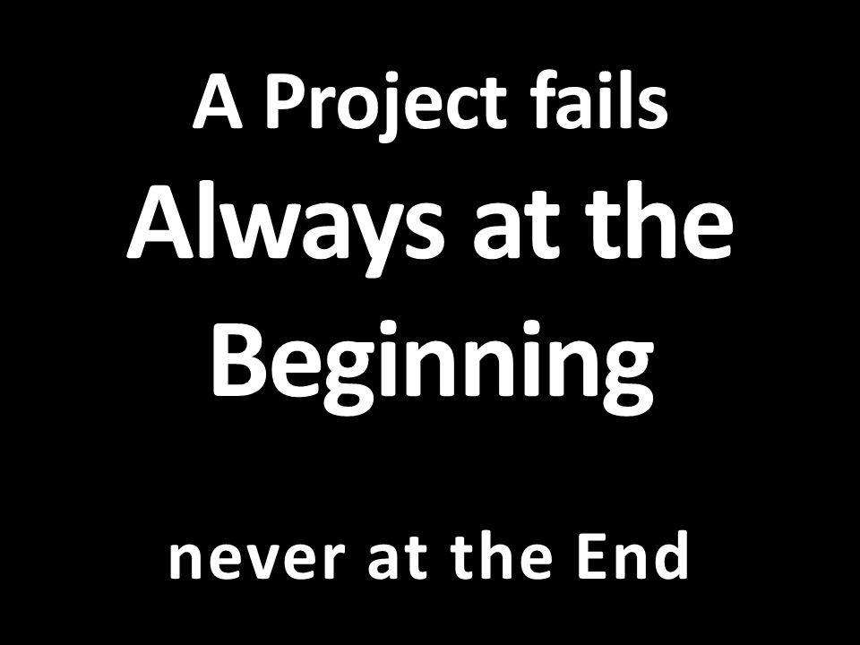 A Project fails Always at the Beginning never at the End