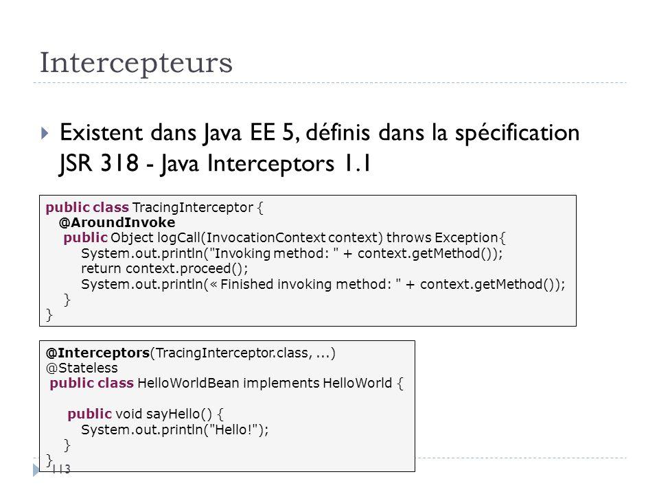 Intercepteurs Existent dans Java EE 5, définis dans la spécification JSR 318 - Java Interceptors 1.1.