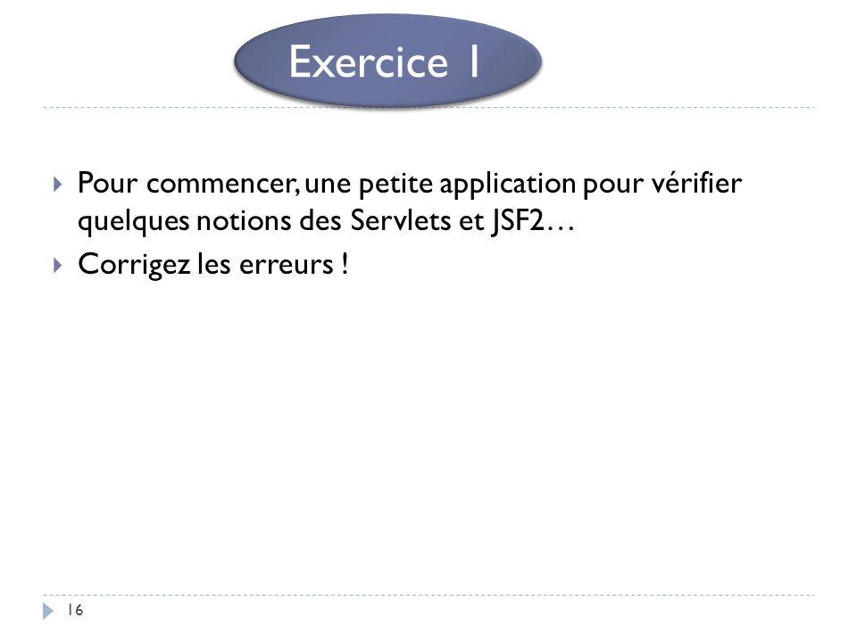 Exercice 1 Pour commencer, une petite application pour vérifier quelques notions des Servlets et JSF2…