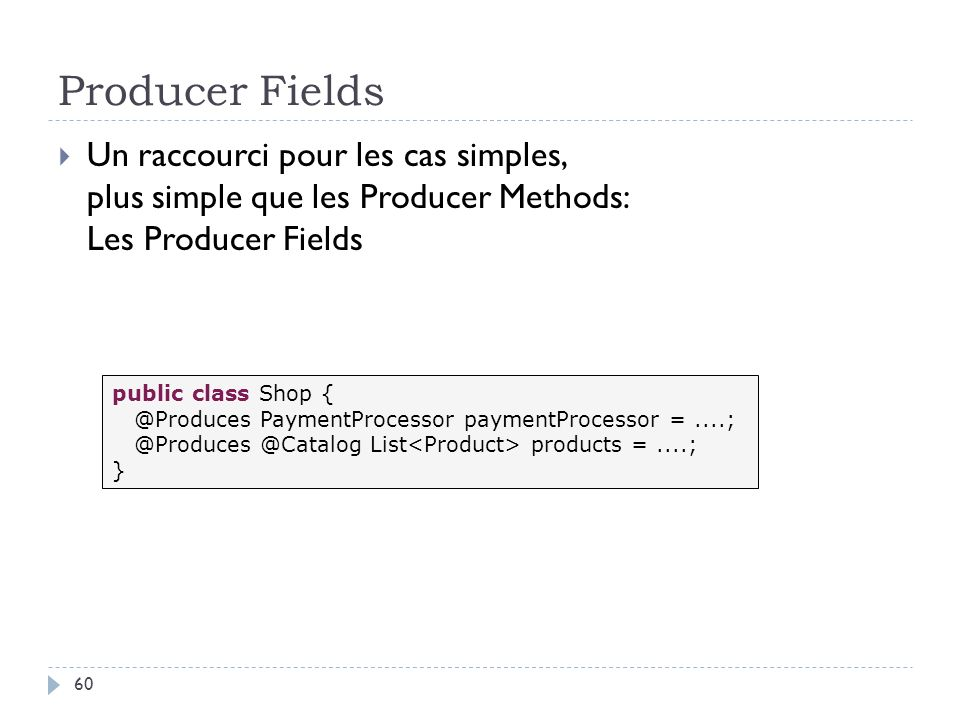 Producer Fields Un raccourci pour les cas simples, plus simple que les Producer Methods: Les Producer Fields.
