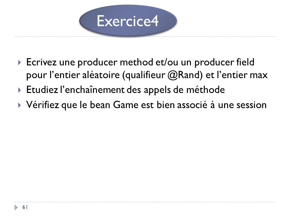 Exercice4 Ecrivez une producer method et/ou un producer field pour l'entier aléatoire (qualifieur @Rand) et l'entier max.